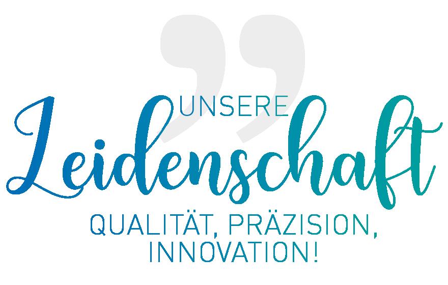 Unsere Leidenschaft ist Qualität, Präzision, Innovation